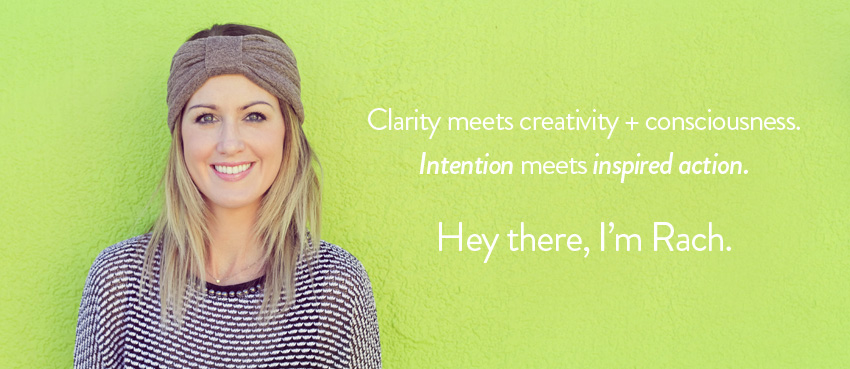 Clarity meets creativity and consciousness. Intention meets inspired action. Hey there, I'm Rach.